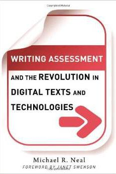 Writing Assessment and the Revolution in Digital Texts and Technologies