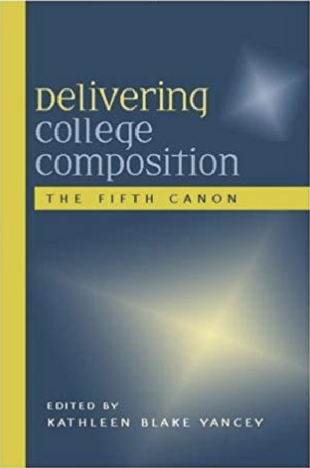 Delivering College Composition: The Fifth Canon Kathleen Blake Yancey